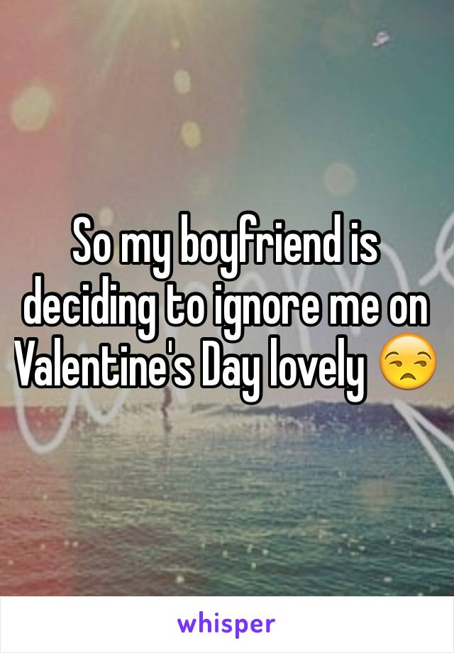 So my boyfriend is deciding to ignore me on Valentine's Day lovely 😒