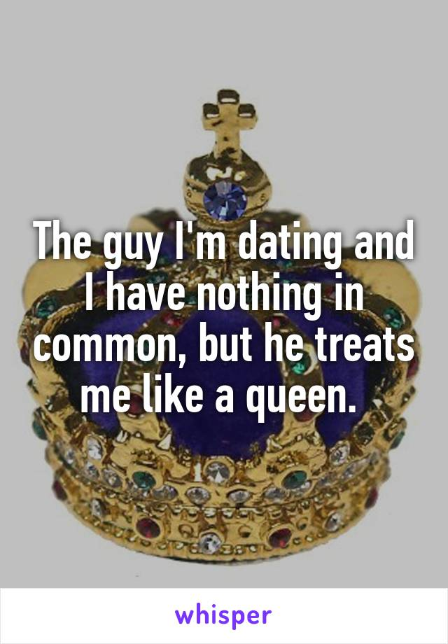 The guy I'm dating and I have nothing in common, but he treats me like a queen.