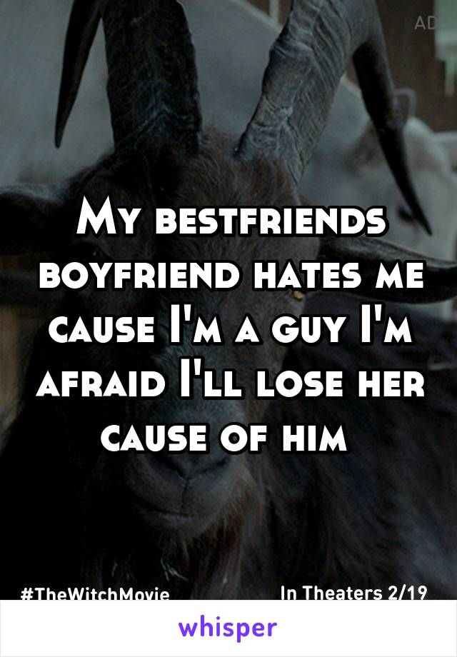 My bestfriends boyfriend hates me cause I'm a guy I'm afraid I'll lose her cause of him