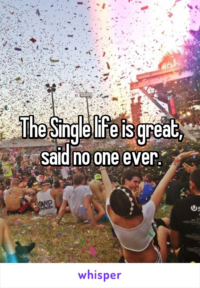 The Single life is great, said no one ever.