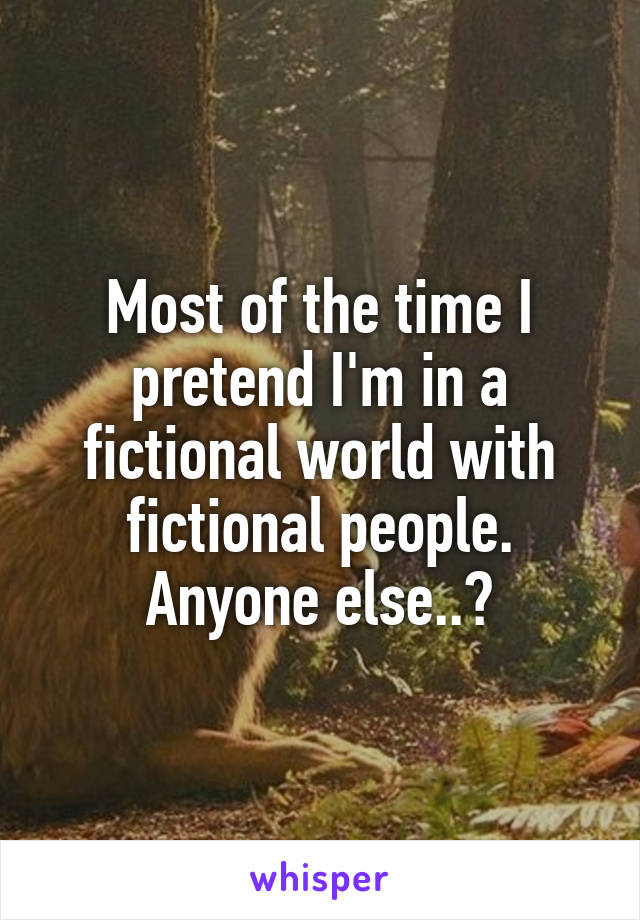Most of the time I pretend I'm in a fictional world with fictional people. Anyone else..?