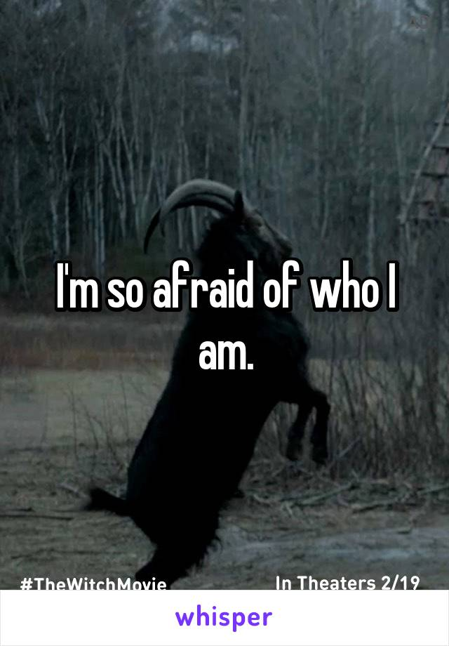 I'm so afraid of who I am.
