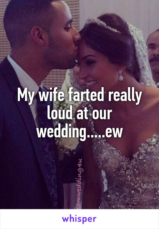 My wife farted really loud at our wedding.....ew