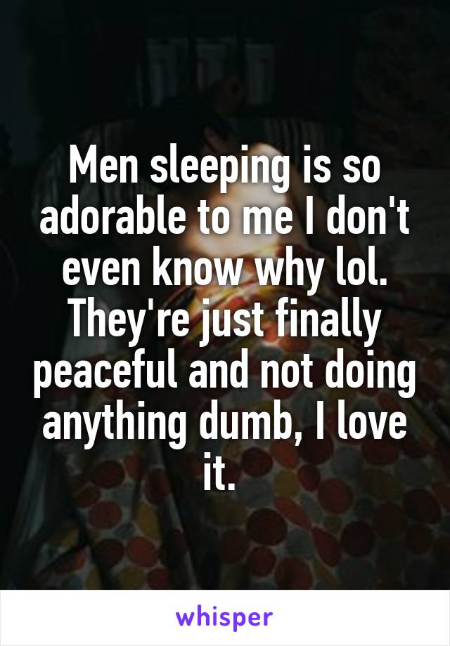 Men sleeping is so adorable to me I don't even know why lol. They're just finally peaceful and not doing anything dumb, I love it.