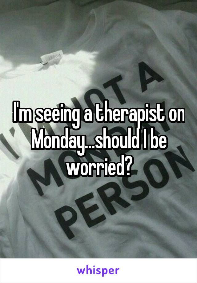 I'm seeing a therapist on Monday...should I be worried?