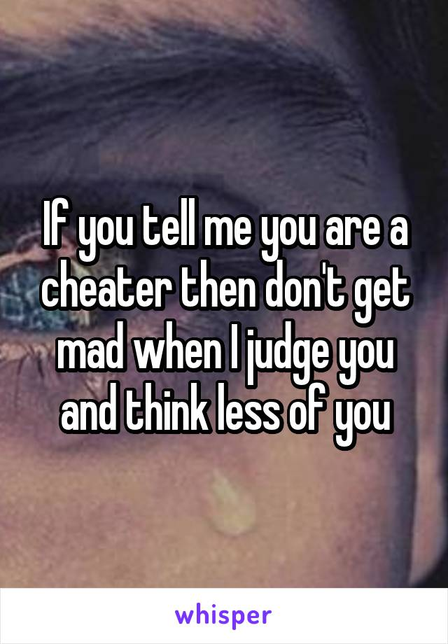 If you tell me you are a cheater then don't get mad when I judge you and think less of you