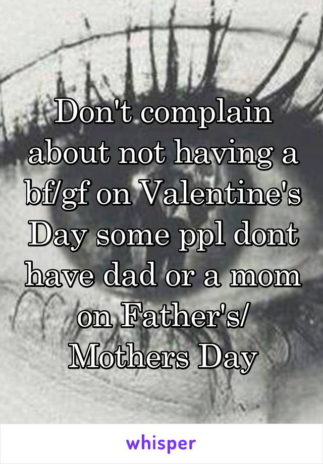 Don't complain about not having a bf/gf on Valentine's Day some ppl dont have dad or a mom on Father's/ Mothers Day