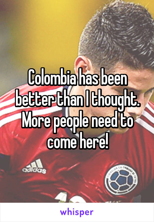 Colombia has been better than I thought. More people need to come here!