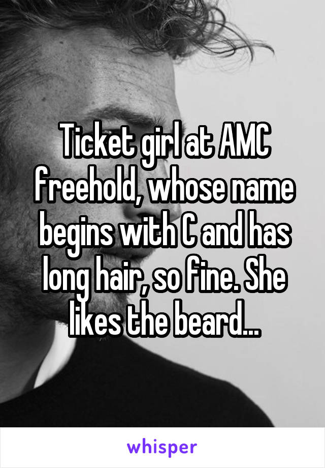 Ticket girl at AMC freehold, whose name begins with C and has long hair, so fine. She likes the beard...