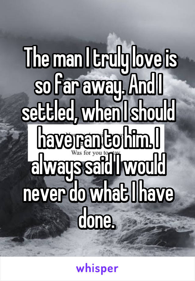 The man I truly love is so far away. And I settled, when I should have ran to him. I always said I would never do what I have done.