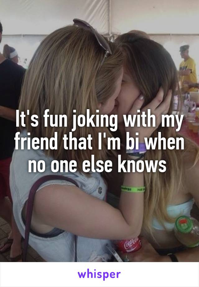 It's fun joking with my friend that I'm bi when no one else knows
