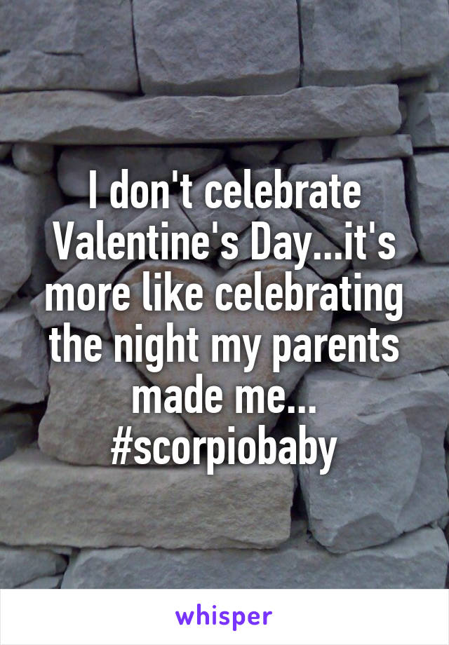 I don't celebrate Valentine's Day...it's more like celebrating the night my parents made me... #scorpiobaby