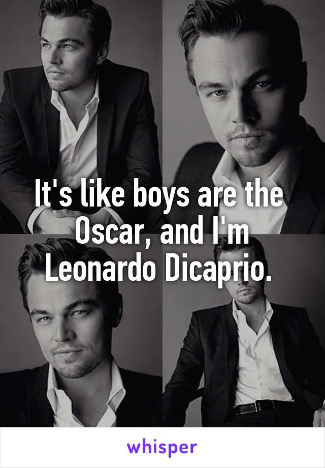 It's like boys are the  Oscar, and I'm Leonardo Dicaprio.