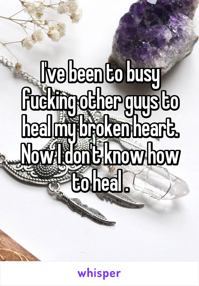 I've been to busy fucking other guys to heal my broken heart. Now I don't know how to heal .