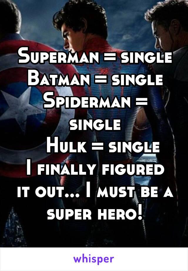 Superman = single Batman = single Spiderman = single    Hulk = single I finally figured it out... I must be a super hero!