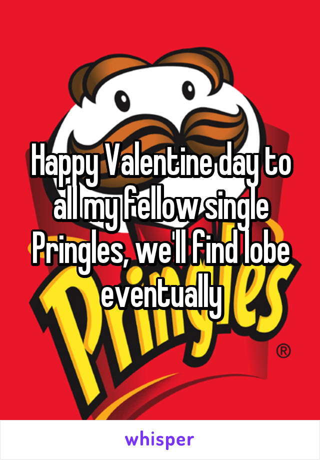 Happy Valentine day to all my fellow single Pringles, we'll find lobe eventually