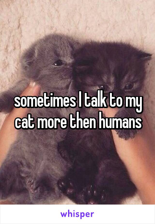 sometimes I talk to my cat more then humans