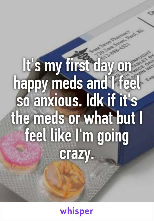 It's my first day on happy meds and I feel so anxious. Idk if it's the meds or what but I feel like I'm going crazy.