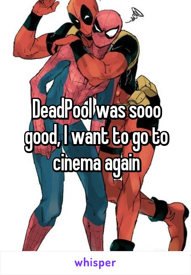 DeadPool was sooo good, I want to go to cinema again