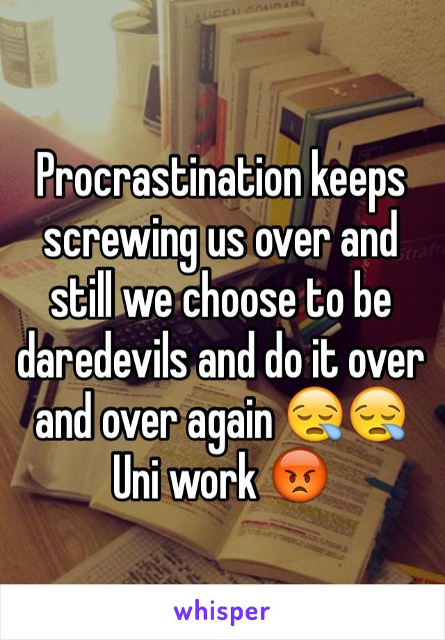 Procrastination keeps screwing us over and still we choose to be daredevils and do it over and over again 😪😪 Uni work 😡