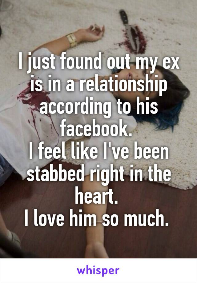 I just found out my ex is in a relationship according to his facebook.  I feel like I've been stabbed right in the heart.  I love him so much.