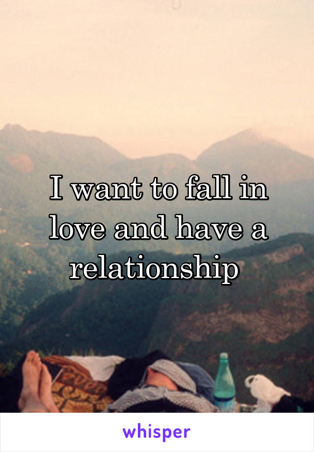 I want to fall in love and have a relationship