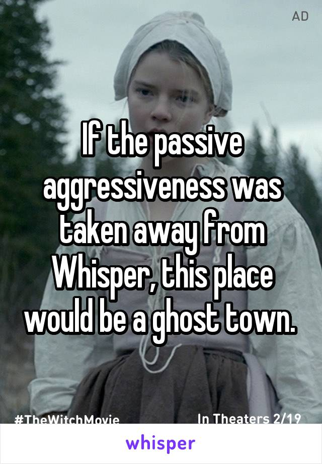 If the passive aggressiveness was taken away from Whisper, this place would be a ghost town.