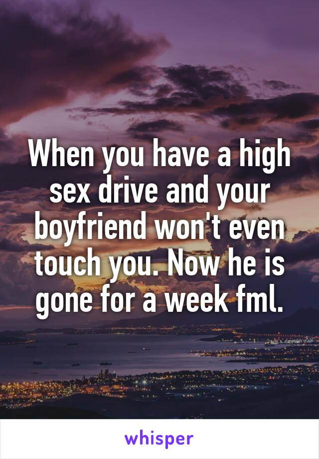 When you have a high sex drive and your boyfriend won't even touch you. Now he is gone for a week fml.
