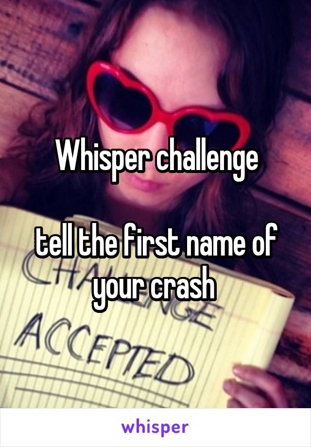 Whisper challenge  tell the first name of your crash