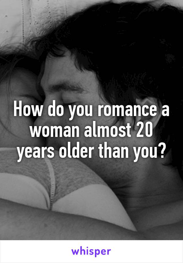 How do you romance a woman almost 20 years older than you?