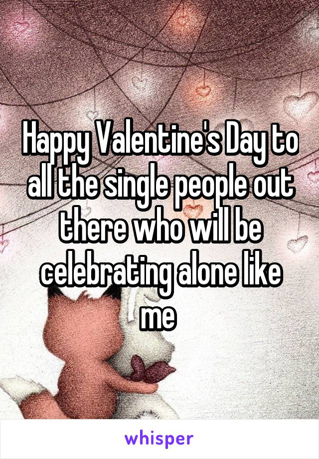 Happy Valentine's Day to all the single people out there who will be celebrating alone like me