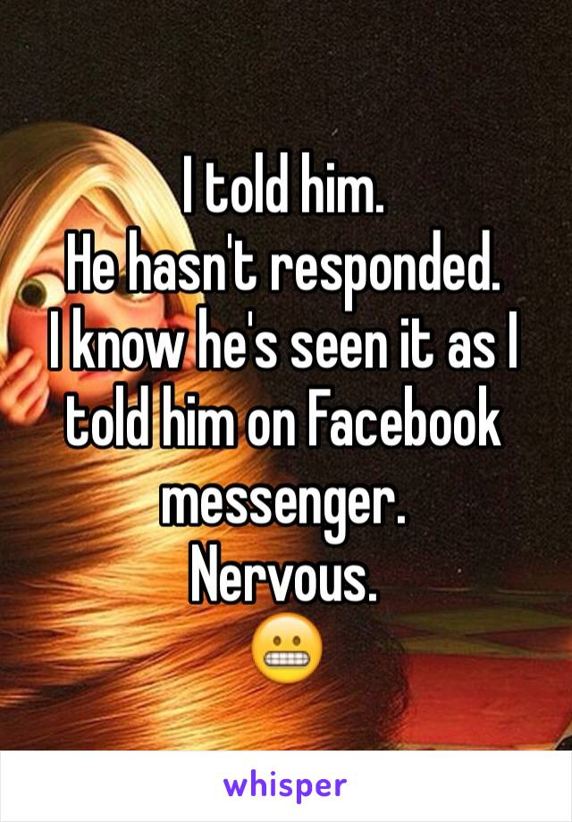 I told him. He hasn't responded. I know he's seen it as I told him on Facebook messenger. Nervous. 😬