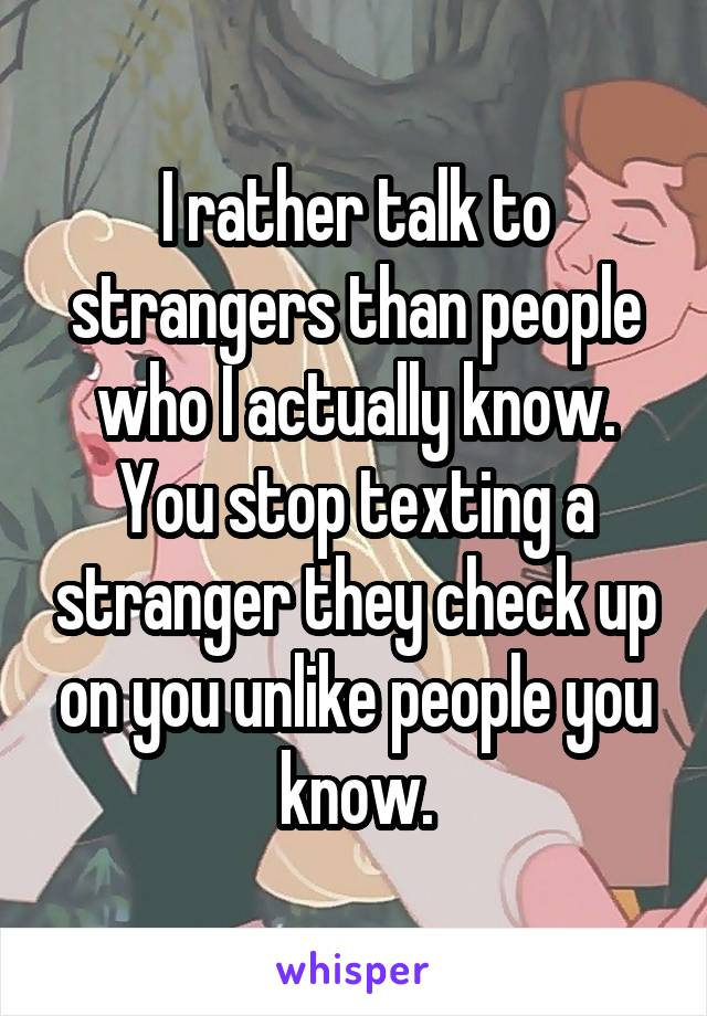 I rather talk to strangers than people who I actually know. You stop texting a stranger they check up on you unlike people you know.