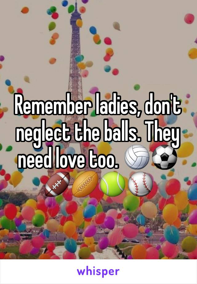 Remember ladies, don't neglect the balls. They need love too. 🏐⚽️🏈🏉🎾⚾️