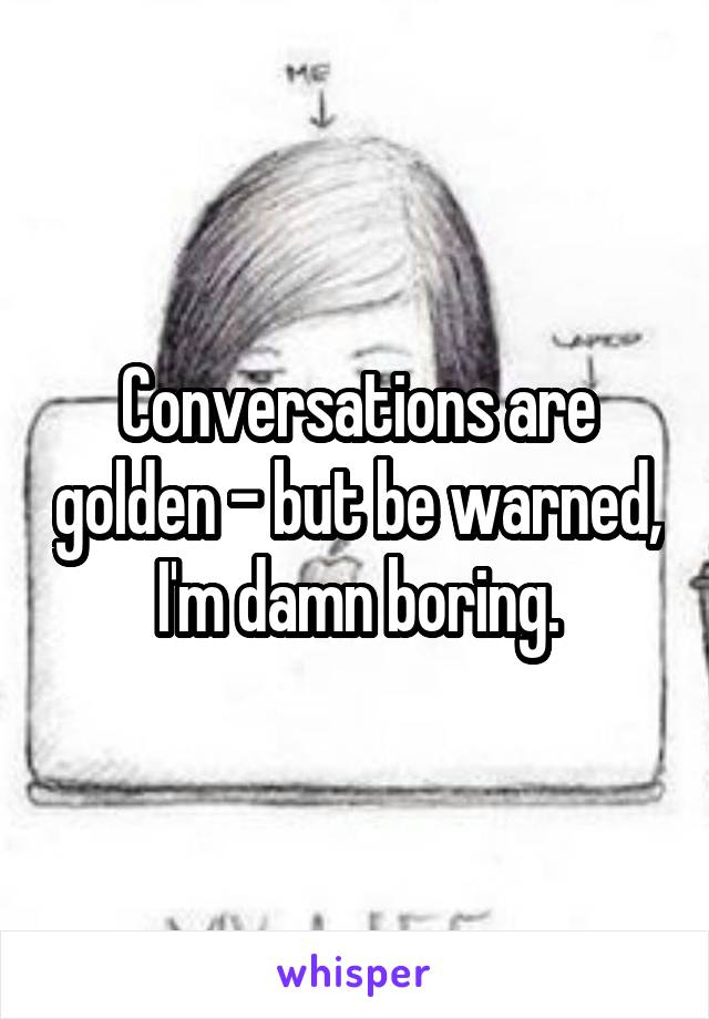 Conversations are golden - but be warned, I'm damn boring.
