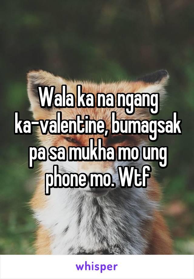 Wala ka na ngang ka-valentine, bumagsak pa sa mukha mo ung phone mo. Wtf