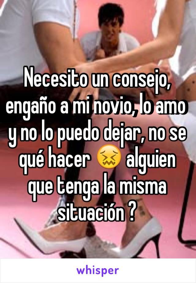Necesito un consejo, engaño a mi novio, lo amo y no lo puedo dejar, no se qué hacer 😖 alguien que tenga la misma situación ?
