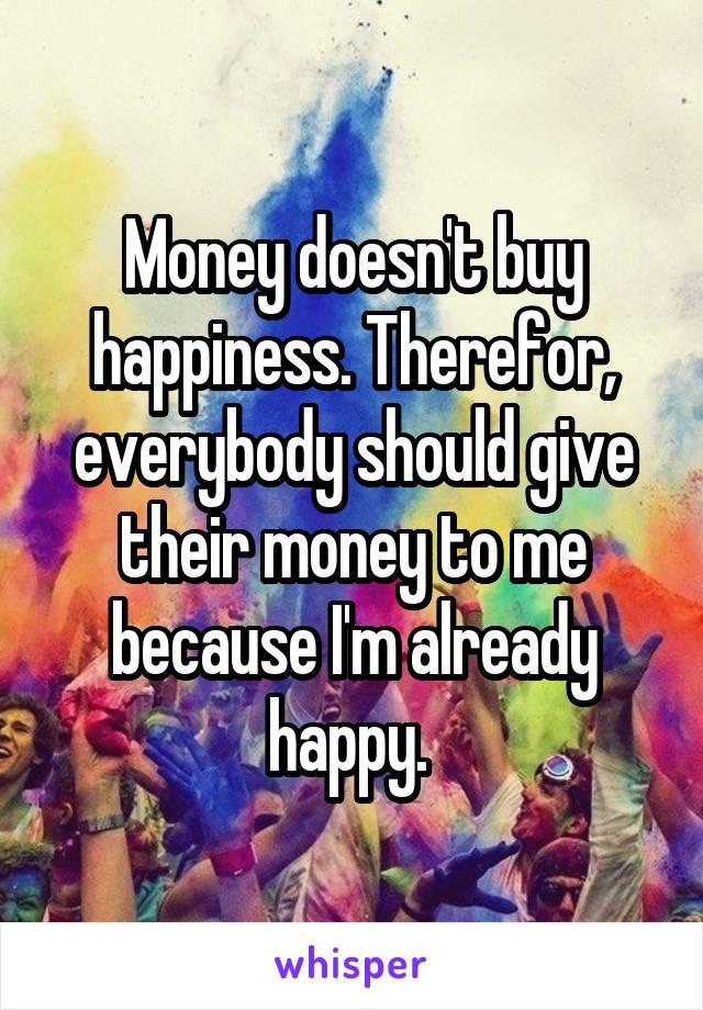 Money doesn't buy happiness. Therefor, everybody should give their money to me because I'm already happy.
