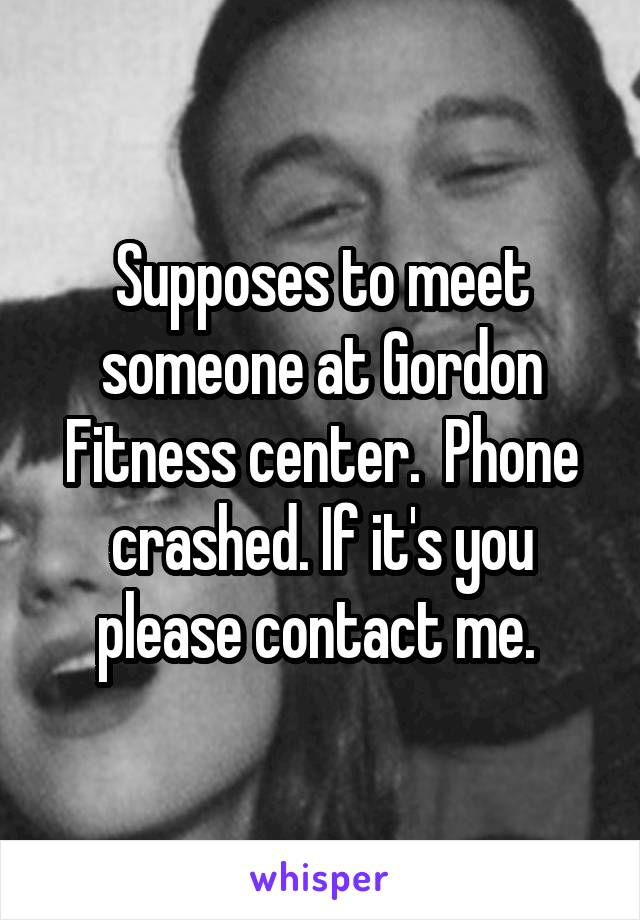 Supposes to meet someone at Gordon Fitness center.  Phone crashed. If it's you please contact me.