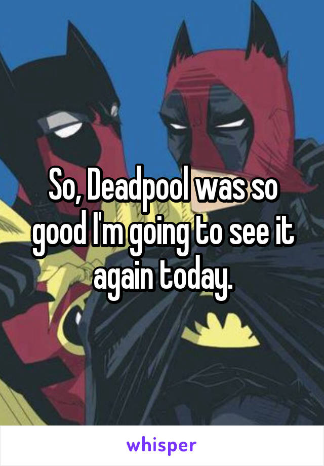 So, Deadpool was so good I'm going to see it again today.