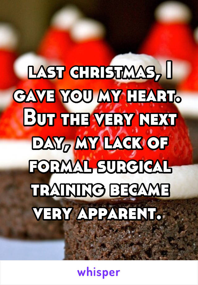 last christmas, I gave you my heart.  But the very next day, my lack of formal surgical training became very apparent.