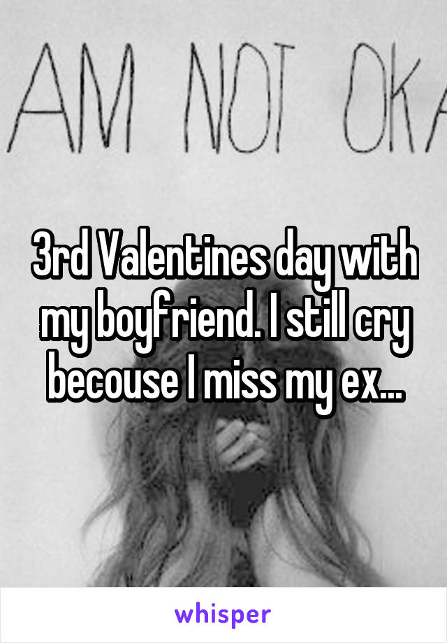 3rd Valentines day with my boyfriend. I still cry becouse I miss my ex...