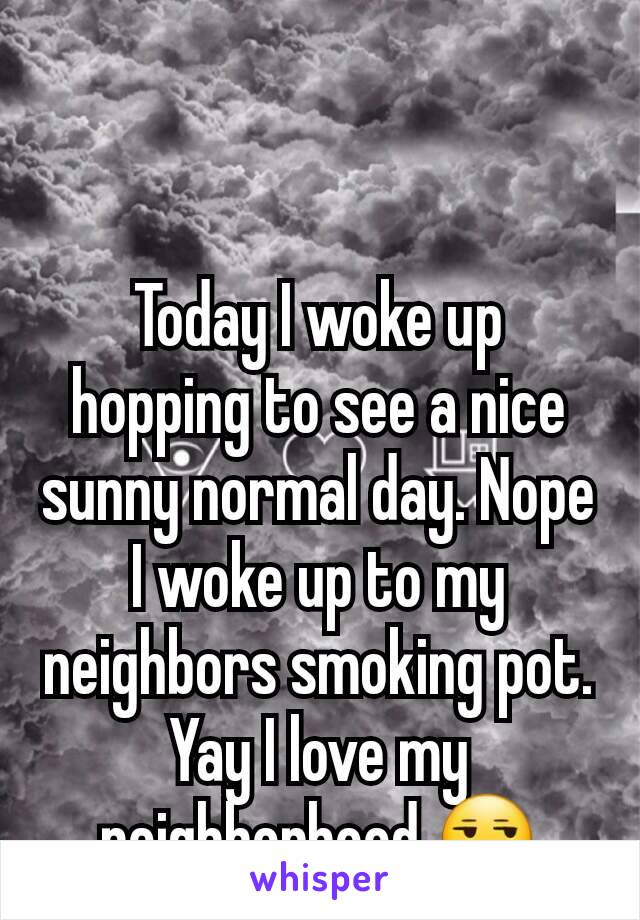 Today I woke up hopping to see a nice sunny normal day. Nope I woke up to my neighbors smoking pot. Yay I love my neighborhood.😒