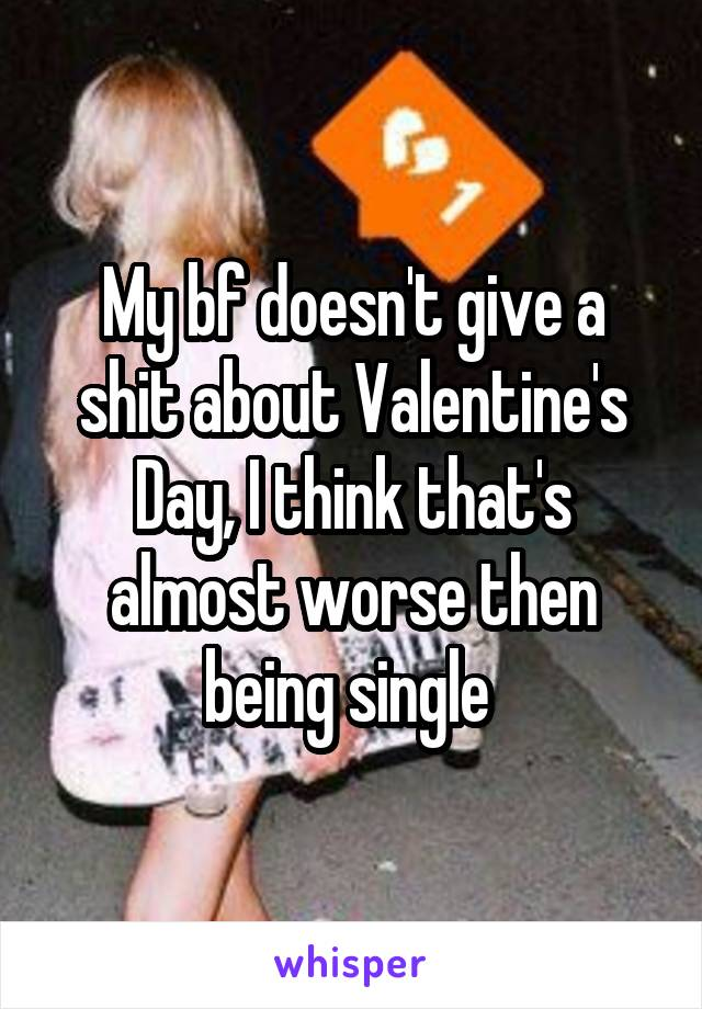 My bf doesn't give a shit about Valentine's Day, I think that's almost worse then being single