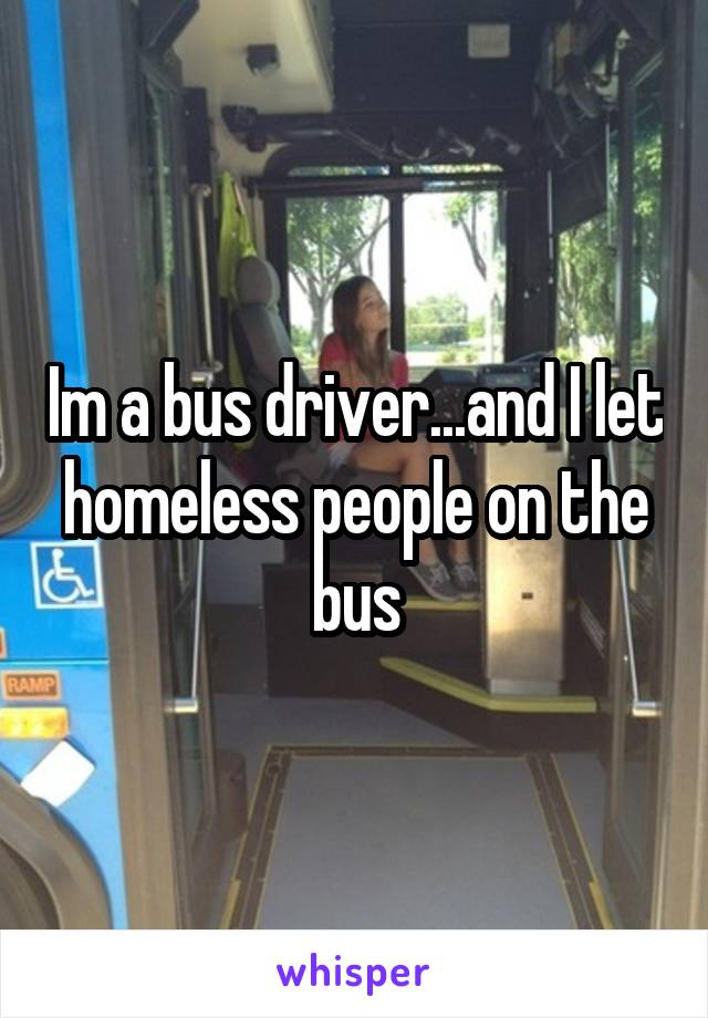 Im a bus driver...and I let homeless people on the bus