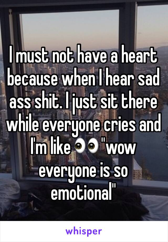 """I must not have a heart because when I hear sad ass shit. I just sit there while everyone cries and I'm like 👀 """"wow everyone is so emotional"""""""
