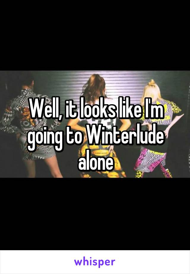 Well, it looks like I'm going to Winterlude alone