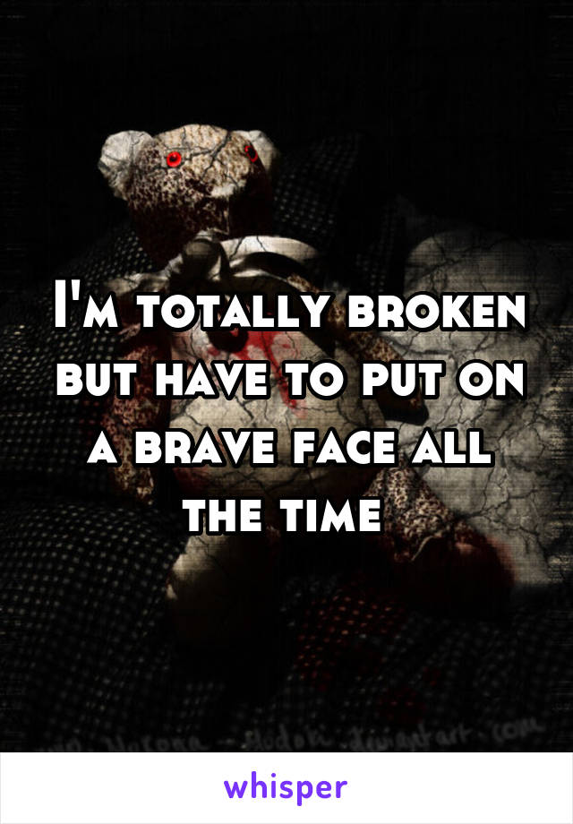 I'm totally broken but have to put on a brave face all the time