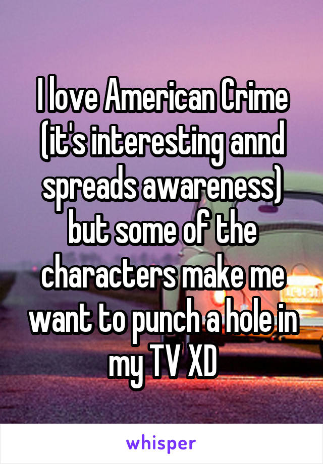 I love American Crime (it's interesting annd spreads awareness) but some of the characters make me want to punch a hole in my TV XD