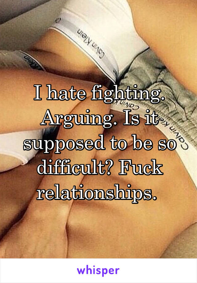 I hate fighting. Arguing. Is it supposed to be so difficult? Fuck relationships.
